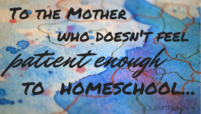 A letter to the mom who doesn't feel patient enough to homeschool... via Cultivated Lives