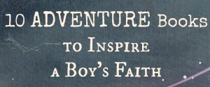 10 Adventure Books to Inspire a Boys' Faith