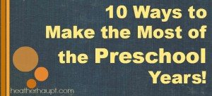 10 Ways to Make the Most of the Preschool Years!