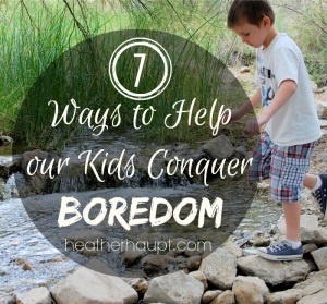 7 Ways to Help Our Children Conquer Boredom
