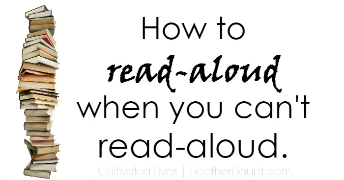 How to sneak in read aloud time when you can't read aloud. Hope and sanity for when a homeschool mom gets sick!
